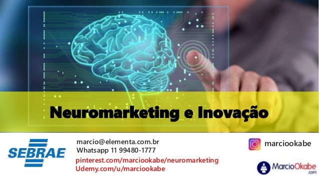 Neuromarketing e Inovação marcio@elementa.com.br Whatsapp 11 99480-1777 pinterest.com/marciookabe/neuromarketing Udemy.com...