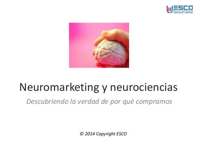 Neuromarketing y neurociencias Descubriendo la verdad de por qué compramos © 2014 Copyright ESCO