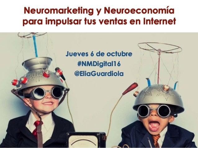 Neuromarketing y Neuroeconomía para impulsar tus ventas en Internet Jueves 6 de octubre #NMDigital16 @EliaGuardiola