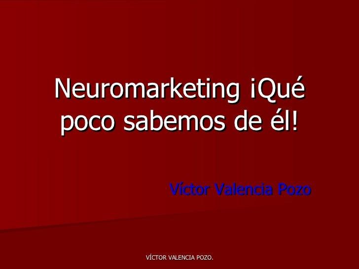Neuromarketing ¡Qué poco sabemos de él! Víctor Valencia Pozo