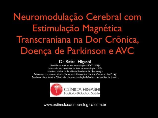 !  Neuromodulação Cerebral com  Estimulação Magnética  Transcraniana na Dor Crônica,  Doença de Parkinson e AVC  !  Dr. Ra...