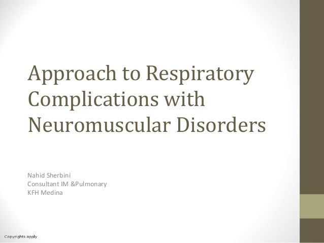 Approach to Respiratory Complications with Neuromuscular Disorders Nahid Sherbini Consultant IM &Pulmonary KFH Medina