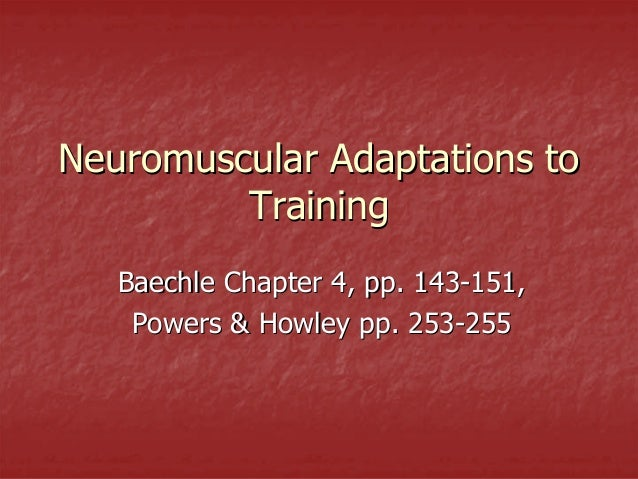Neuromuscular Adaptations to         Training   Baechle Chapter 4, pp. 143-151,    Powers & Howley pp. 253-255