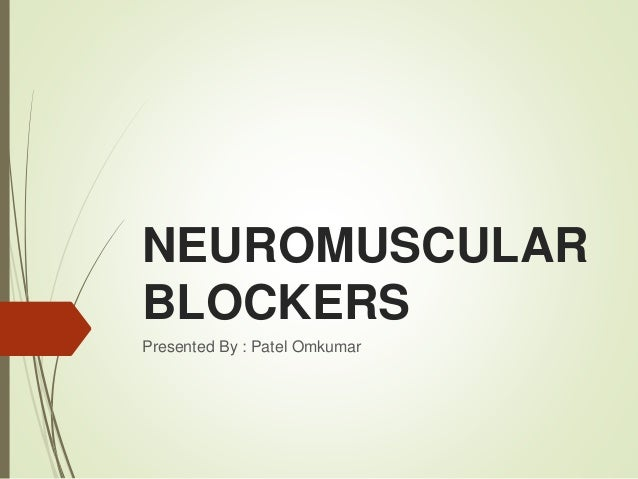NEUROMUSCULAR BLOCKERS Presented By : Patel Omkumar