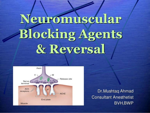 Neuromuscular Blocking Agents & Reversal Dr.Mushtaq Ahmad Consultant Anesthetist BVH,BWP