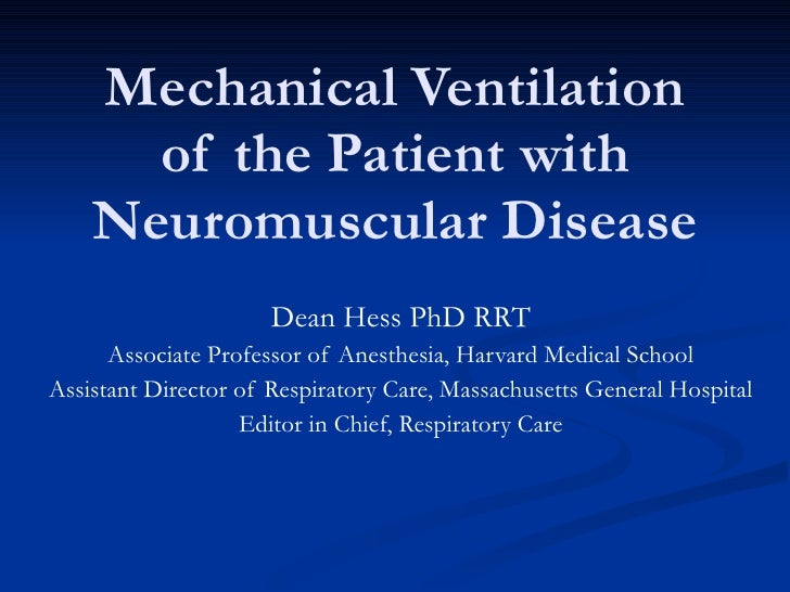 Mechanical Ventilation of the Patient with Neuromuscular Disease Dean Hess PhD RRT Associate Professor of Anesthesia, Harv...