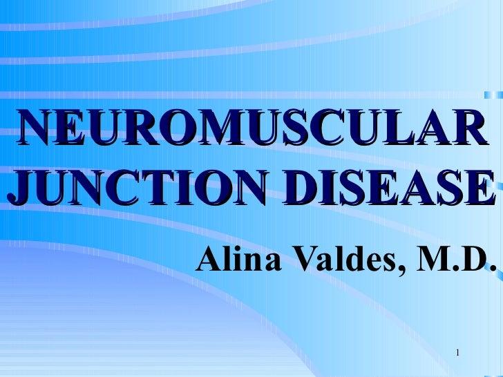 NEUROMUSCULAR JUNCTION DISEASE Alina Valdes, M.D.