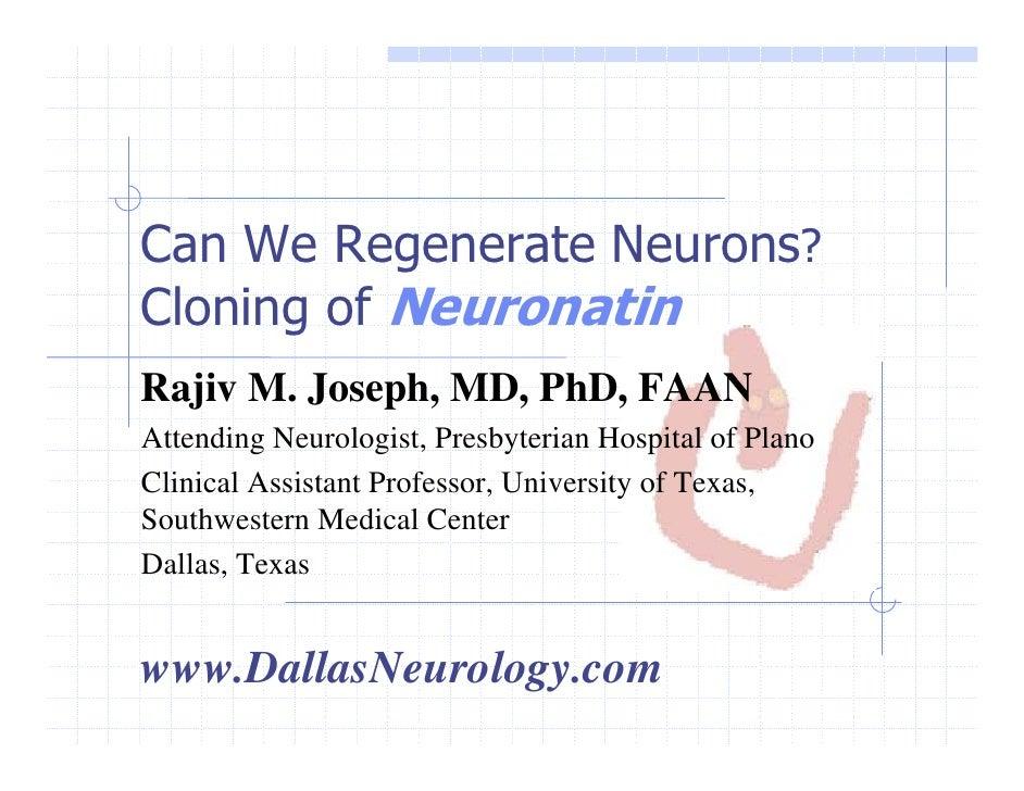 Can We Regenerate Neurons? Cloning of Neuronatin Rajiv M. Joseph, MD, PhD, FAAN Attending Neurologist, Presbyterian Hospit...