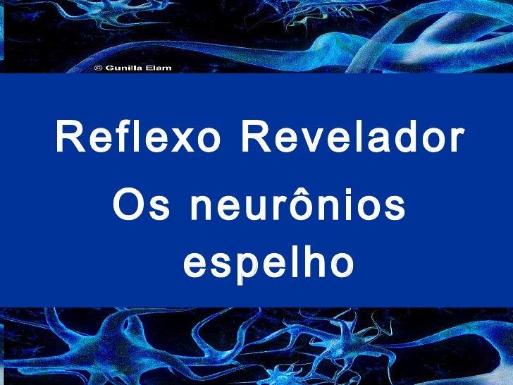 <ul><li>Reflexo Revelador  </li></ul><ul><li>Os neurônios espelho </li></ul><ul><li>Neuropsicologia- Professor Carlos </li...