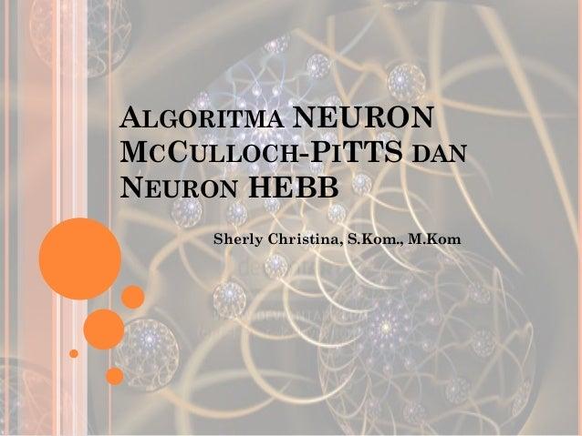 ALGORITMA NEURON MCCULLOCH-PITTS DAN NEURON HEBB Sherly Christina, S.Kom., M.Kom