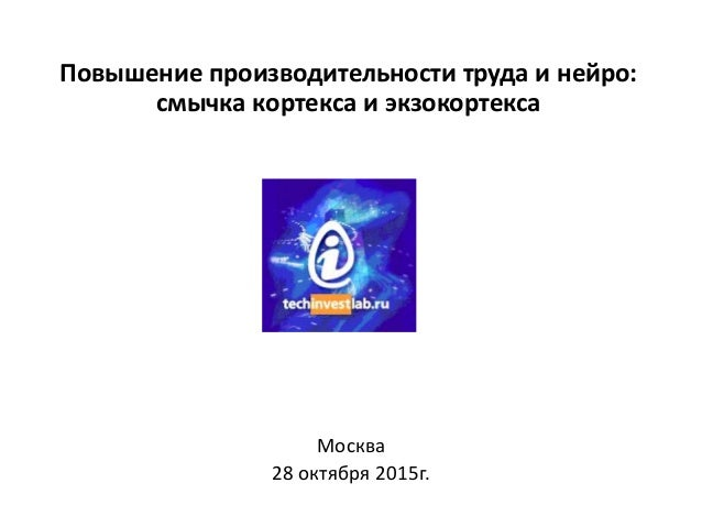 Повышение производительности труда и нейро: смычка кортекса и экзокортекса Москва 28 октября 2015г.