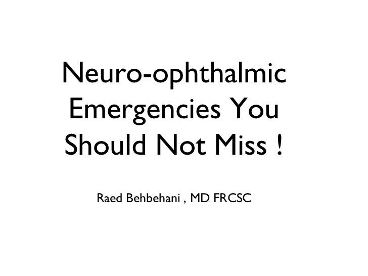 Neuro-ophthalmicEmergencies YouShould Not Miss !  Raed Behbehani , MD FRCSC