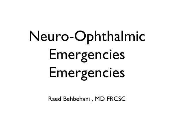 Neuro-Ophthalmic Emergencies Emergencies Raed Behbehani , MD FRCSC
