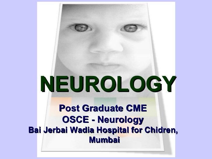 NEUROLOGY       Post Graduate CME        OSCE - NeurologyBai Jerbai Wadia Hospital for Chidren,               Mumbai