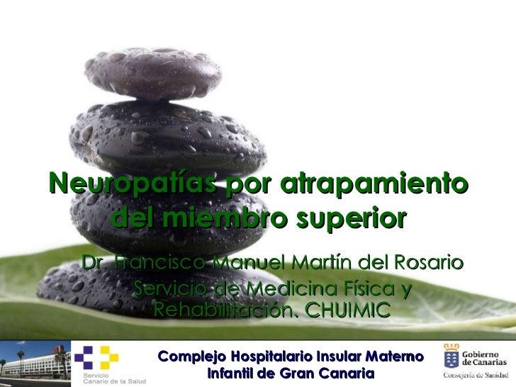 Neuropatías por atrapamiento del miembro superior Dr. Francisco Manuel Martín del Rosario Servicio de Medicina Física y Re...