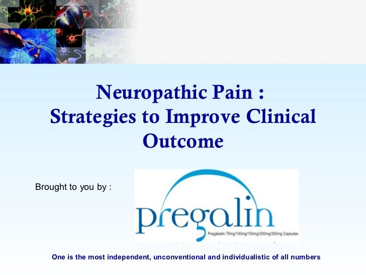 Neuropathic Pain :   Strategies to Improve Clinical              OutcomeBrought to you by :    One is the most independent...