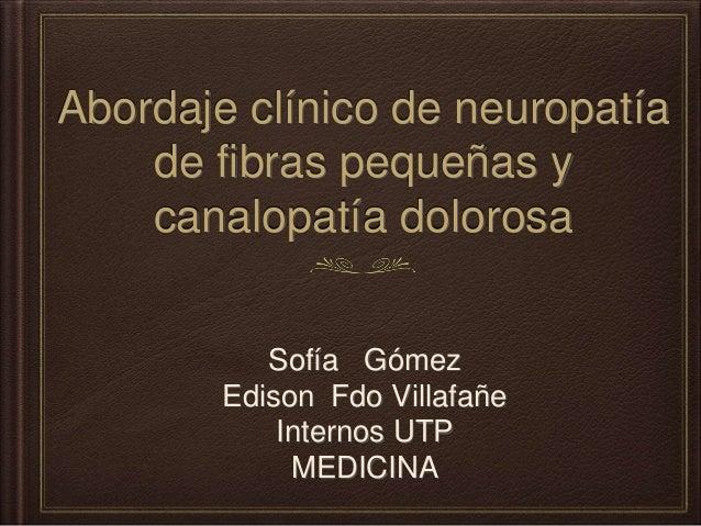 Abordaje clínico de neuropatía de fibras pequeñas y canalopatía dolorosa Sofía Gómez Edison Fdo Villafañe Internos UTP MED...