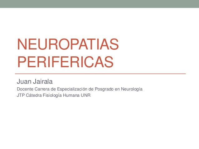 NEUROPATIAS PERIFERICAS Juan Jairala Docente Carrera de Especialización de Posgrado en Neurología JTP Cátedra Fisiología H...