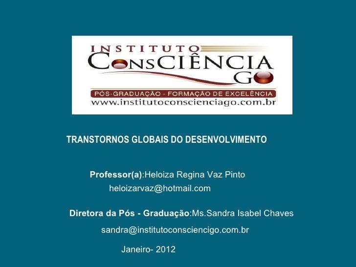TRANSTORNOS GLOBAIS DO DESENVOLVIMENTO    Professor(a):Heloiza Regina Vaz Pinto         heloizarvaz@hotmail.comDiretora da...