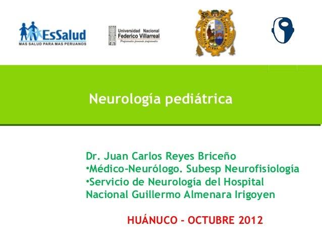 Neurología pediátricaDr. Juan Carlos Reyes Briceño•Médico-Neurólogo. Subesp Neurofisiología•Servicio de Neurología del Hos...