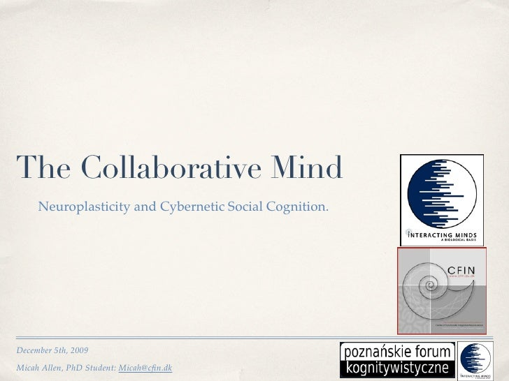 The Collaborative Mind      Neuroplasticity and Cybernetic Social Cognition.     December 5th, 2009 Micah Allen, PhD Stude...
