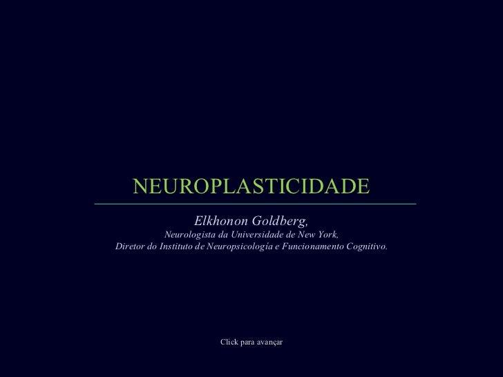 NEUROPLASTICIDADE Click para avançar Elkhonon Goldberg, Neurologista da Universidade de New York, Diretor do Instituto de ...