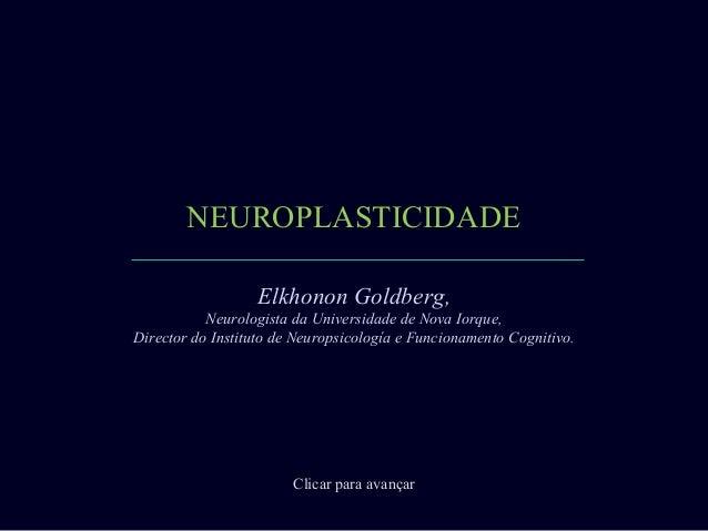 NEUROPLASTICIDADE                  Elkhonon Goldberg,           Neurologista da Universidade de Nova Iorque,Director do In...
