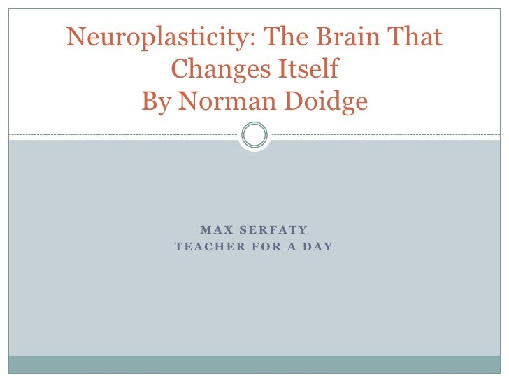 Max Serfaty<br />Teacher for a day<br />Neuroplasticity: The Brain That Changes ItselfBy Norman Doidge<br />
