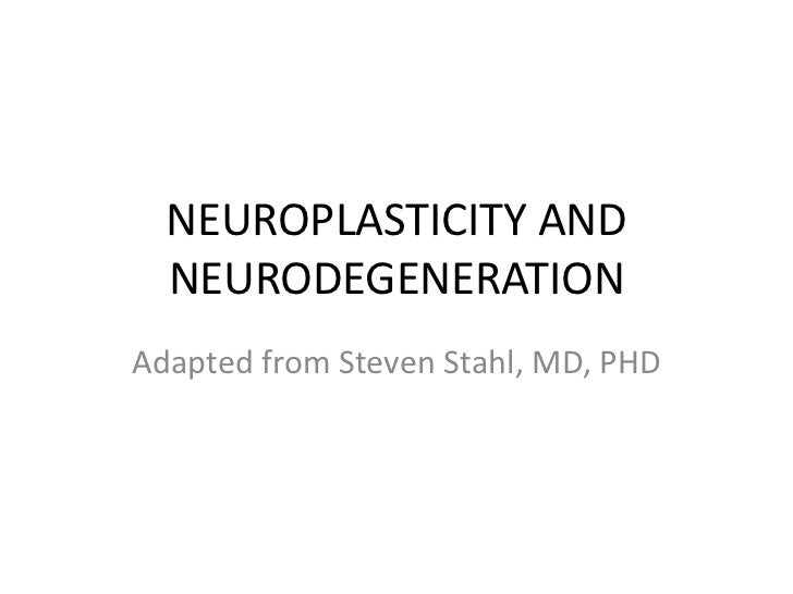 NEUROPLASTICITY AND  NEURODEGENERATIONAdapted from Steven Stahl, MD, PHD