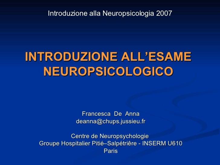 INTRODUZIONE ALL'ESAME NEUROPSICOLOGICO Francesca  De  Anna [email_address] Centre de Neuropsychologie  Groupe Hospitalier...