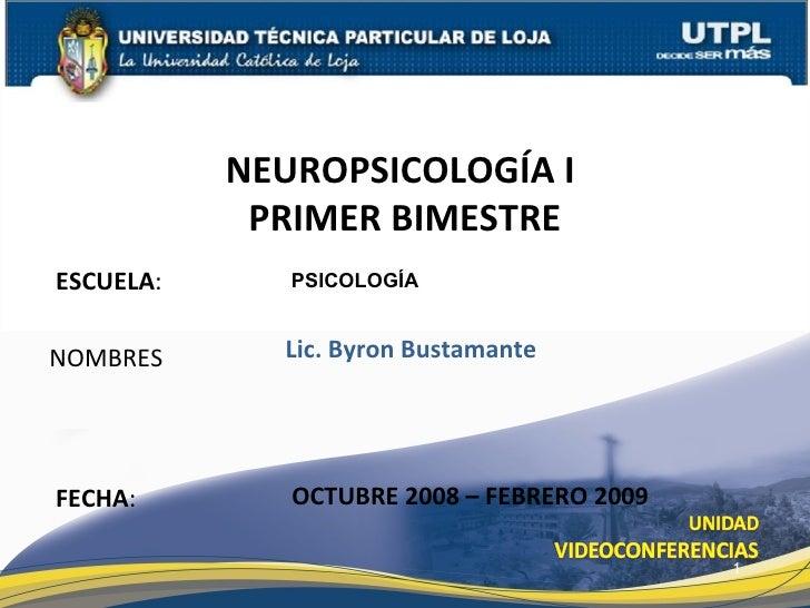 ESCUELA : NOMBRES NEUROPSICOLOGÍA I  PRIMER BIMESTRE FECHA : Lic. Byron Bustamante OCTUBRE 2008 – FEBRERO 2009 PSICOLOGÍA
