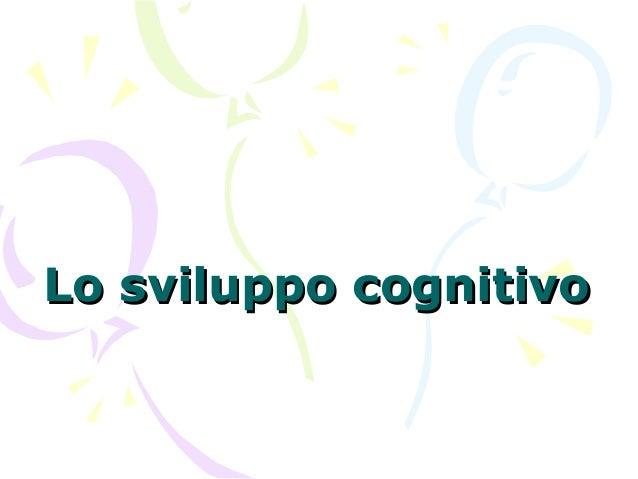 Lo sviluppo cognitivoLo sviluppo cognitivo