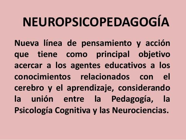 NEUROPSICOPEDAGOGÍA Nueva línea de pensamiento y acción que tiene como principal objetivo acercar a los agentes educativos...