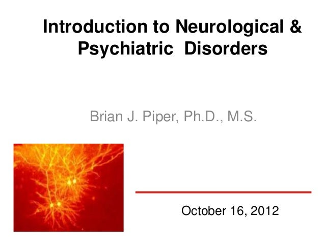 Introduction to Neurological &    Psychiatric Disorders     Brian J. Piper, Ph.D., M.S.                   October 16, 2012