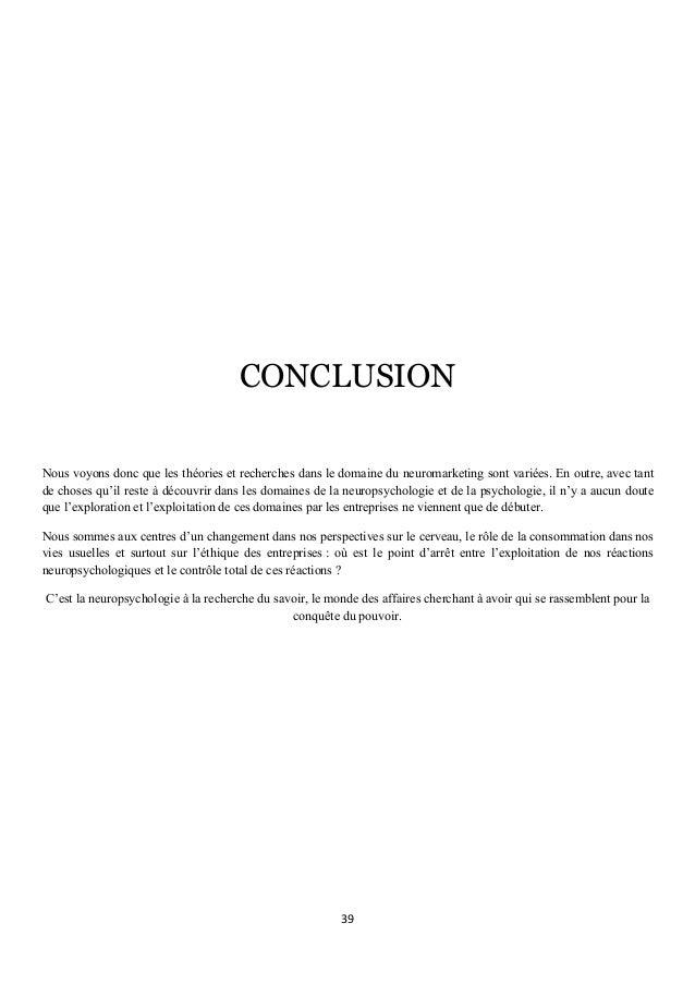 39      CONCLUSION Nous voyons donc que les théories et recherches dans le domaine du neuromarketing sont variées. En ...