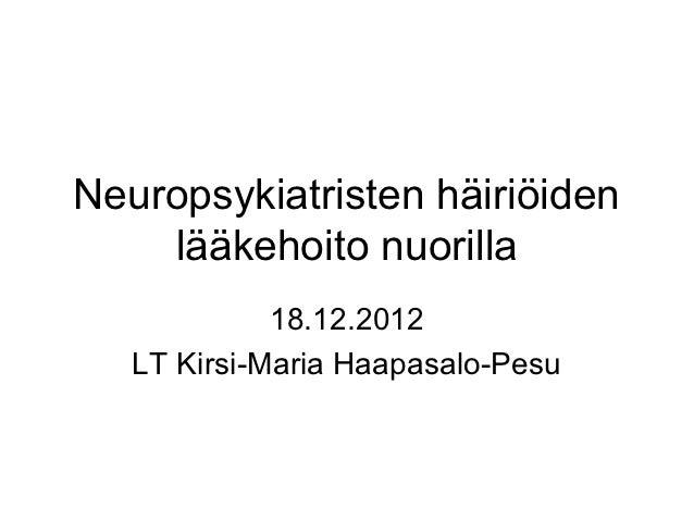 Neuropsykiatristen häiriöiden    lääkehoito nuorilla             18.12.2012   LT Kirsi-Maria Haapasalo-Pesu