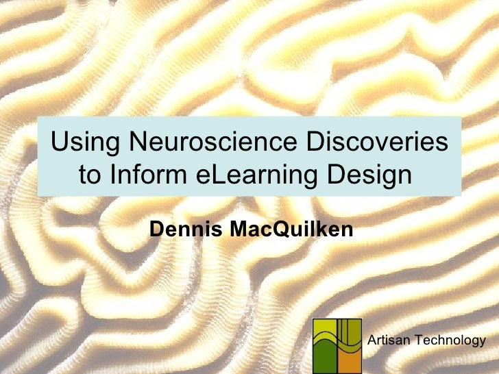 Using Neuroscience Discoveries to Inform eLearning Design  Dennis MacQuilken Artisan Technology