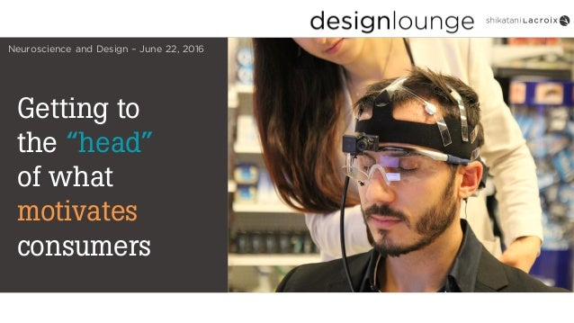 "Getting to the ""head"" of what motivates consumers Neuroscience and Design – June 22, 2016"