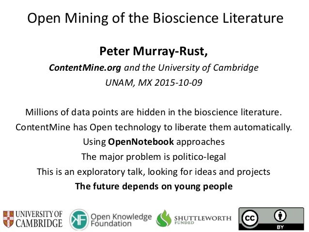 Open Mining of the Bioscience Literature Peter Murray-Rust, ContentMine.org and the University of Cambridge UNAM, MX 2015-...