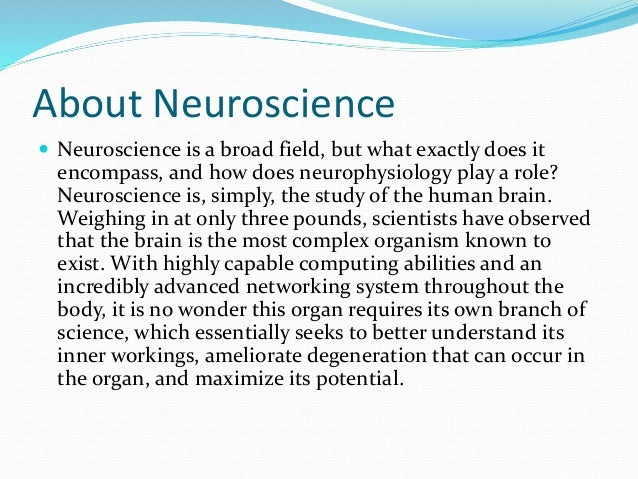 the study of neuroscience Neuroscience is the study of the nervous system, which is one of the last great  frontiers of knowledge neuroscience research spans from molecules, through.