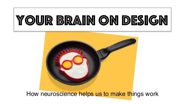 Your brain on design How neuroscience helps us to make things work