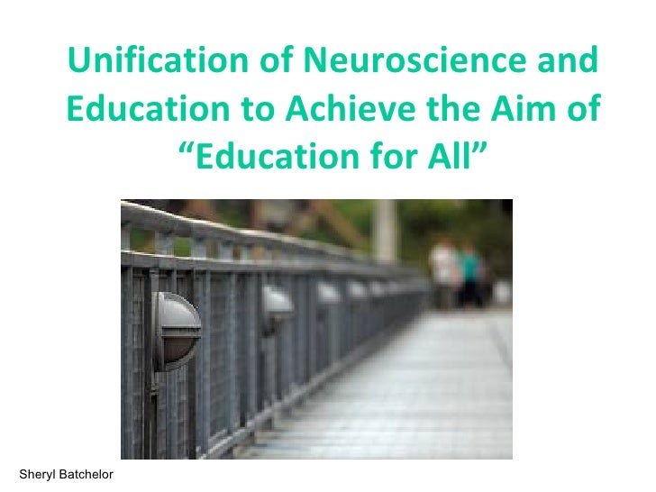 """Unification of Neuroscience and       Education to Achieve the Aim of              """"Education for All""""Sheryl Batchelor"""