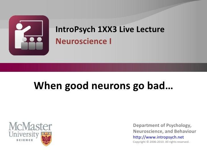<ul><li>IntroPsych 1XX3 Live Lecture </li></ul><ul><li>Neuroscience I </li></ul>When good neurons go bad…
