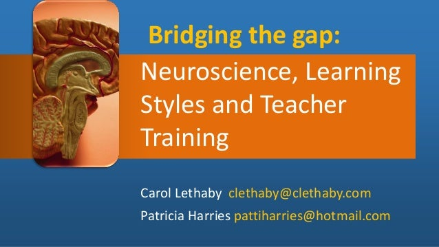 Bridging the gap: Neuroscience, Learning Styles and Teacher Training Carol Lethaby clethaby@clethaby.com Patricia Harries ...