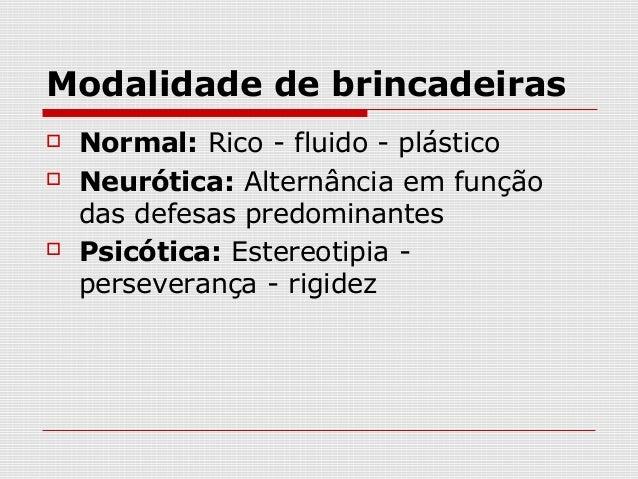 Modalidade de brincadeiras   Normal: Rico - fluido - plástico   Neurótica: Alternância em função    das defesas predomin...