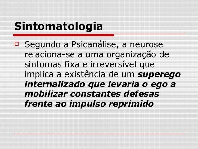 Sintomatologia   Segundo a Psicanálise, a neurose    relaciona-se a uma organização de    sintomas fixa e irreversível qu...
