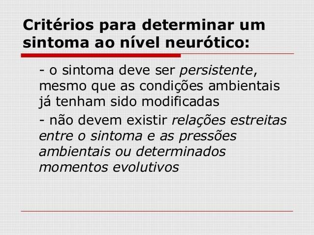 Critérios para determinar umsintoma ao nível neurótico: - o sintoma deve ser persistente, mesmo que as condições ambientai...