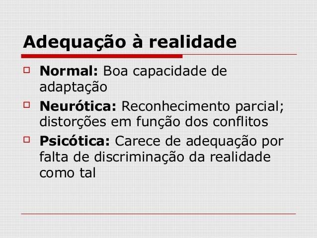 Adequação à realidade   Normal: Boa capacidade de    adaptação   Neurótica: Reconhecimento parcial;    distorções em fun...