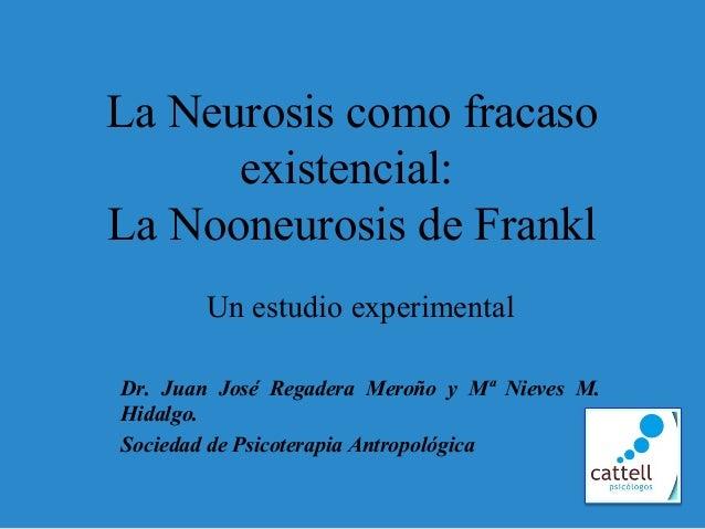 La Neurosis como fracasoexistencial:La Nooneurosis de FranklUn estudio experimentalDr. Juan José Regadera Meroño y Mª Niev...