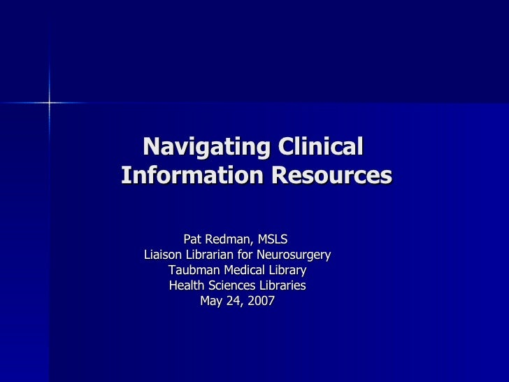 Navigating Clinical  Information Resources Pat Redman, MSLS  Liaison Librarian for Neurosurgery Taubman Medical Library He...